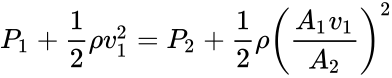 {\displaystyle P_{1}+{\frac {1}{2}}\rho v_{1}^{2}=P_{2}+{\frac {1}{2}}\rho \left({\frac {A_{1}v_{1}}{A_{2}}}\right)^{2}}