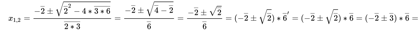 {\displaystyle \quad x_{1,2}={\frac {-{\overline {2}}\pm {\sqrt {{\overline {2}}^{2}-4*{\overline {3*6}}}}}{\overline {2*3}}}={\frac {-{\overline {2}}\pm {\sqrt {{\overline {4}}-{\overline {2}}}}}{\overline {6}}}={\frac {-{\overline {2}}\pm {\sqrt {\overline {2}}}}{\overline {6}}}=(-{\overline {2}}\pm {\sqrt {\overline {2}}})*{\overline {6}}'=(-{\overline {2}}\pm {\sqrt {\overline {2}}})*{\overline {6}}=(-{\overline {2}}\pm {\overline {3}})*{\overline {6}}=}