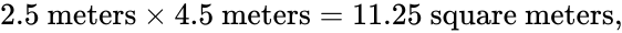 {\displaystyle 2.5{\mbox{ meters}}\times 4.5{\mbox{ meters}}=11.25{\mbox{ square meters}},\!\,}