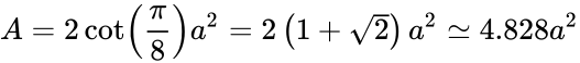 {\displaystyle A=2\cot \left({\frac {\pi }{8}}\right)a^{2}=2\left(1+{\sqrt {2}}\right)a^{2}\simeq 4.828a^{2}}