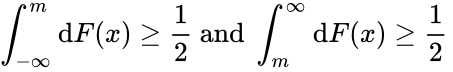 {\displaystyle \int _{-\infty }^{m}\mathrm {d} F(x)\geq {\frac {1}{2}}{\text{ and }}\int _{m}^{\infty }\mathrm {d} F(x)\geq {\frac {1}{2}}\,\!}