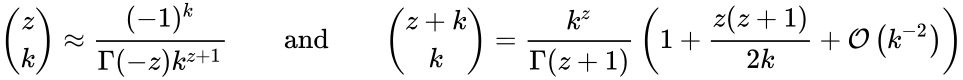 {\displaystyle {z \choose k}\approx {\frac {(-1)^{k}}{\Gamma (-z)k^{z+1}}}\qquad \mathrm {and} \qquad {z+k \choose k}={\frac {k^{z}}{\Gamma (z+1)}}\left(1+{\frac {z(z+1)}{2k}}+{\mathcal {O}}\left(k^{-2}\right)\right)}
