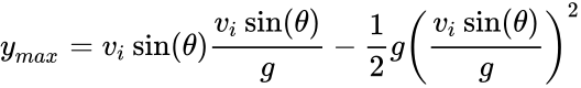 {\displaystyle {y}_{max}=v_{i}\sin(\theta ){\frac {v_{i}\sin(\theta )}{g}}-{\frac {1}{2}}g\left({\frac {v_{i}\sin(\theta )}{g}}\right)^{2}}