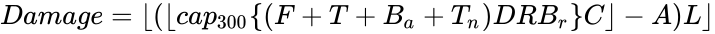 {\displaystyle Damage=\lfloor (\lfloor cap_{300}\{(F+T+B_{a}+T_{n})DRB_{r}\}C\rfloor -A)L\rfloor }