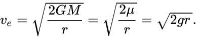 {\displaystyle v_{e}={\sqrt {\frac {2GM}{r}}}={\sqrt {\frac {2\mu }{r}}}={\sqrt {2gr\,}}.}