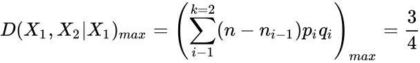 {\displaystyle D(X_{1},X_{2}|X_{1})_{max}=\left(\sum _{i-1}^{k=2}(n-n_{i-1})p_{i}q_{i}\right)_{max}={\frac {3}{4}}}