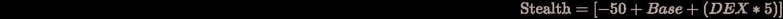 \pagecolor [rgb]{0.058823529411764705,0.058823529411764705,0.058823529411764705}\color [rgb]{0.7058823529411765,0.6274509803921569,0.5490196078431373}{\text{Stealth}}=[-50+Base+(DEX*5)]
