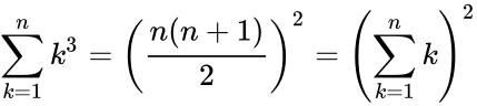 {\displaystyle \sum _{k=1}^{n}k^{3}=\left({\frac {n(n+1)}{2}}\right)^{2}=\left(\sum _{k=1}^{n}k\right)^{2}}