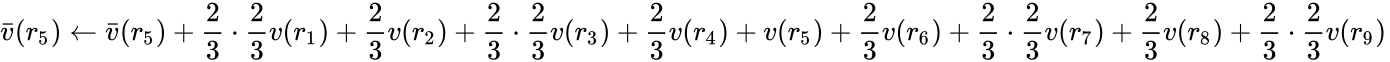 {\displaystyle {\bar {v}}(r_{5})\leftarrow {\bar {v}}(r_{5})+{\frac {2}{3}}\cdot {\frac {2}{3}}v(r_{1})+{\frac {2}{3}}v(r_{2})+{\frac {2}{3}}\cdot {\frac {2}{3}}v(r_{3})+{\frac {2}{3}}v(r_{4})+v(r_{5})+{\frac {2}{3}}v(r_{6})+{\frac {2}{3}}\cdot {\frac {2}{3}}v(r_{7})+{\frac {2}{3}}v(r_{8})+{\frac {2}{3}}\cdot {\frac {2}{3}}v(r_{9})\,\!}