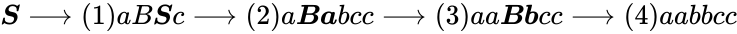 {\displaystyle {\boldsymbol {S}}\longrightarrow (1)aB{\boldsymbol {S}}c\longrightarrow (2)a{\boldsymbol {Ba}}bcc\longrightarrow (3)aa{\boldsymbol {Bb}}cc\longrightarrow (4)aabbcc}