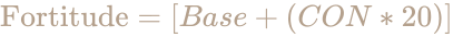 \color [rgb]{0.7058823529411765,0.6274509803921569,0.5490196078431373}{\text{Fortitude}}=[Base+(CON*20)]