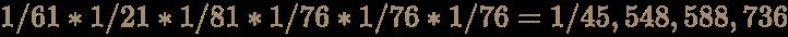 \color [rgb]{0.6392156862745098,0.5529411764705883,0.42745098039215684}1/61*1/21*1/81*1/76*1/76*1/76=1/45,548,588,736