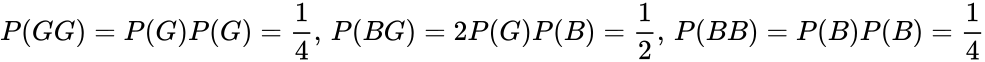 {\displaystyle P(GG)=P(G)P(G)={\frac {1}{4}},\,P(BG)=2P(G)P(B)={\frac {1}{2}},\,P(BB)=P(B)P(B)={\frac {1}{4}}}