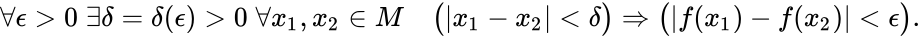 {\displaystyle \forall \epsilon >0\;\exists \delta =\delta (\epsilon )>0\;\forall x_{1},x_{2}\in M\quad {\bigl (} x_{1}-x_{2} <\delta {\bigr )}\Rightarrow {\bigl (} f(x_{1})-f(x_{2}) <\epsilon {\bigr )}.}