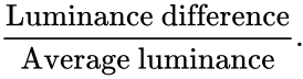 {\displaystyle {\frac {\mbox{Luminance difference}}{\mbox{Average luminance}}}.}