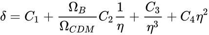 {\displaystyle \delta =C_{1}+{\frac {\Omega _{B}}{\Omega _{CDM}}}C_{2}{\frac {1}{\eta }}+{\frac {C_{3}}{\eta ^{3}}}+C_{4}\eta ^{2}}