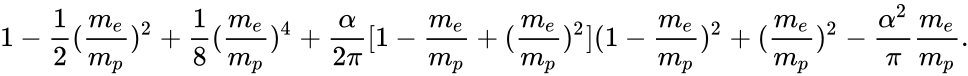 {\displaystyle 1-{\frac {1}{2}}({\frac {m_{e}}{m_{p}}})^{2}+{\frac {1}{8}}({\frac {m_{e}}{m_{p}}})^{4}+{\frac {\alpha }{2\pi }}[1-{\frac {m_{e}}{m_{p}}}+({\frac {m_{e}}{m_{p}}})^{2}](1-{\frac {m_{e}}{m_{p}}})^{2}+({\frac {m_{e}}{m_{p}}})^{2}-{\frac {\alpha ^{2}}{\pi }}{\frac {m_{e}}{m_{p}}}.}