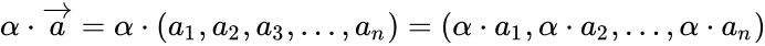 {\displaystyle \alpha \cdot {\overrightarrow {a}}=\alpha \cdot (a_{1},a_{2},a_{3},...,a_{n})=(\alpha \cdot a_{1},\alpha \cdot a_{2},...,\alpha \cdot a_{n})}
