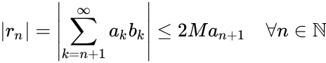 {\displaystyle |r_{n}|=\left|\sum _{k=n+1}^{\infty }a_{k}b_{k}\right|\leq 2Ma_{n+1}\quad \forall n\in \mathbb {N} }