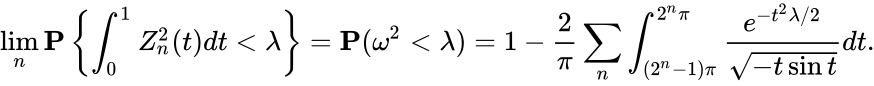 {\displaystyle \lim _{n}\mathbf {P} \left\{\int _{0}^{1}Z_{n}^{2}(t)dt<\lambda \right\}=\mathbf {P} (\omega ^{2}<\lambda )=1-{\frac {2}{\pi }}\sum _{n}\int _{(2^{n}-1)\pi }^{2^{n}\pi }{\frac {e^{-t^{2}\lambda /2}}{\sqrt {-t\sin t}}}dt.}