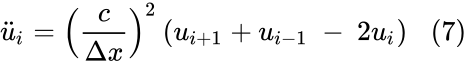 {\displaystyle {\ddot {u}}_{i}={\left({\frac {c}{\Delta x}}\right)}^{2}\left(u_{i+1}+u_{i-1}\ -\ 2u_{i}\right)\,\,\,\,(7)}