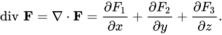 {\displaystyle \operatorname {div} \,\mathbf {F} =\nabla \cdot \mathbf {F} ={\frac {\partial F_{1}}{\partial x}}+{\frac {\partial F_{2}}{\partial y}}+{\frac {\partial F_{3}}{\partial z}}.}