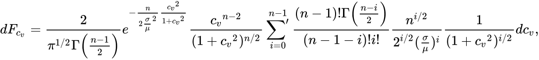{\displaystyle dF_{c_{v}}={\frac {2}{\pi ^{1/2}\Gamma {\Big (}{\frac {n-1}{2}}{\Big )}}}e^{-{\frac {n}{2{\frac {\sigma }{\mu }}^{2}}}{\frac {{c_{v}}^{2}}{1+{c_{v}}^{2}}}}{\frac {{c_{v}}^{n-2}}{(1+{c_{v}}^{2})^{n/2}}}\sideset {}{^{\prime }}\sum _{i=0}^{n-1}{\frac {(n-1)!\Gamma {\Big (}{\frac {n-i}{2}}{\Big )}}{(n-1-i)!i!}}{\frac {n^{i/2}}{2^{i/2}({\frac {\sigma }{\mu }})^{i}}}{\frac {1}{(1+{c_{v}}^{2})^{i/2}}}dc_{v},}