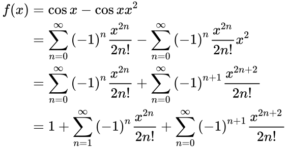 {\displaystyle {\begin{aligned}f(x)&=\cos x-\cos xx^{2}\\&=\sum _{n=0}^{\infty }{(-1)}^{n}{\frac {x^{2n}}{2n!}}-\sum _{n=0}^{\infty }{(-1)}^{n}{\frac {x^{2n}}{2n!}}x^{2}\\&=\sum _{n=0}^{\infty }{(-1)}^{n}{\frac {x^{2n}}{2n!}}+\sum _{n=0}^{\infty }{(-1)}^{n+1}{\frac {x^{2n+2}}{2n!}}\\&=1+\sum _{n=1}^{\infty }{(-1)}^{n}{\frac {x^{2n}}{2n!}}+\sum _{n=0}^{\infty }{(-1)}^{n+1}{\frac {x^{2n+2}}{2n!}}\end{aligned}}}