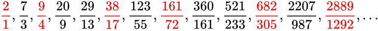 {\displaystyle {\color {red}{\frac {2}{1}}},{\frac {7}{3}},{\color {red}{\frac {9}{4}}},{\frac {20}{9}},{\frac {29}{13}},{\color {red}{\frac {38}{17}}},{\frac {123}{55}},{\color {red}{\frac {161}{72}}},{\frac {360}{161}},{\frac {521}{233}},{\color {red}{\frac {682}{305}}},{\frac {2207}{987}},{\color {red}{\frac {2889}{1292}}},\dots }