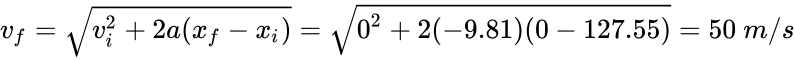 {\displaystyle v_{f}={\sqrt {v_{i}^{2}+2a(x_{f}-x_{i})}}={\sqrt {0^{2}+2(-9.81)(0-127.55)}}=50\ m/s}