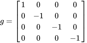{\displaystyle g={\begin{bmatrix}1&0&0&0\\0&-1&0&0\\0&0&-1&0\\0&0&0&-1\end{bmatrix}}}