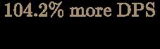 {\color [rgb]{0.6392156862745098,0.5529411764705883,0.42745098039215684}104.2\%{\text{ more DPS}} \over {\text{Cast per Second}}}
