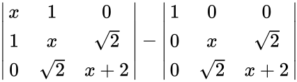 {\displaystyle {\begin{vmatrix}x&1&0\\1&x&{\sqrt {2}}\\0&{\sqrt {2}}&x+2\\\end{vmatrix}}-{\begin{vmatrix}1&0&0\\0&x&{\sqrt {2}}\\0&{\sqrt {2}}&x+2\\\end{vmatrix}}}