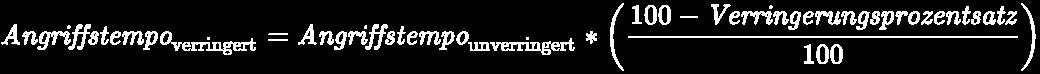 {\displaystyle \pagecolor {Black}\color {White}{\it {Angriffstempo}}_{\rm {verringert}}={{\it {Angriffstempo}}_{\rm {unverringert}}*\left({100-{\it {Verringerungsprozentsatz}} \over 100}\right)}}