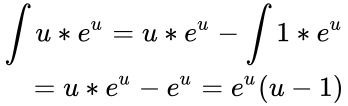 {\displaystyle {\begin{aligned}\int u*e^{u}=u*e^{u}-\int 1*e^{u}\\=u*e^{u}-e^{u}=e^{u}(u-1)\end{aligned}}}