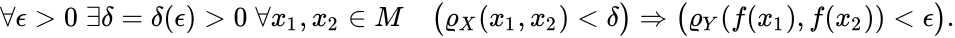 {\displaystyle \forall \epsilon >0\;\exists \delta =\delta (\epsilon )>0\;\forall x_{1},x_{2}\in M\quad {\bigl (}\varrho _{X}(x_{1},x_{2})<\delta {\bigr )}\Rightarrow {\bigl (}\varrho _{Y}(f(x_{1}),f(x_{2}))<\epsilon {\bigr )}.}