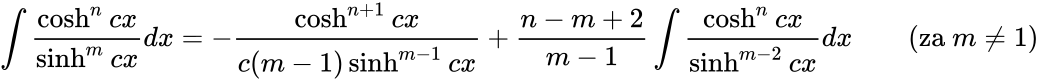 {\displaystyle \int {\frac {\cosh ^{n}cx}{\sinh ^{m}cx}}dx=-{\frac {\cosh ^{n+1}cx}{c(m-1)\sinh ^{m-1}cx}}+{\frac {n-m+2}{m-1}}\int {\frac {\cosh ^{n}cx}{\sinh ^{m-2}cx}}dx\qquad {\mbox{(za }}m\neq 1{\mbox{)}}}