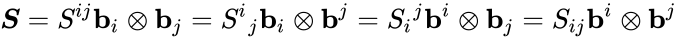 {\displaystyle {\boldsymbol {S}}=S^{ij}\mathbf {b} _{i}\otimes \mathbf {b} _{j}=S^{i}{}_{j}\mathbf {b} _{i}\otimes \mathbf {b} ^{j}=S_{i}{}^{j}\mathbf {b} ^{i}\otimes \mathbf {b} _{j}=S_{ij}\mathbf {b} ^{i}\otimes \mathbf {b} ^{j}}