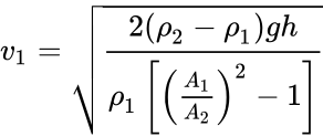{\displaystyle v_{1}={\sqrt {\frac {2({\rho }_{2}-{\rho }_{1})gh}{{\rho }_{1}\left[{\left({\frac {A_{1}}{A_{2}}}\right)}^{2}-1\right]}}}}