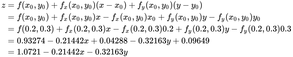 {\displaystyle {\begin{aligned}z&=f(x_{0},y_{0})+f_{x}(x_{0},y_{0})(x-x_{0})+f_{y}(x_{0},y_{0})(y-y_{0})\\&=f(x_{0},y_{0})+f_{x}(x_{0},y_{0})x-f_{x}(x_{0},y_{0})x_{0}+f_{y}(x_{0},y_{0})y-f_{y}(x_{0},y_{0})y_{0}\\&=f(0.2,0.3)+f_{x}(0.2,0.3)x-f_{x}(0.2,0.3)0.2+f_{y}(0.2,0.3)y-f_{y}(0.2,0.3)0.3\\&=0.93274-0.21442x+0.04288-0.32163y+0.09649\\&=1.0721-0.21442x-0.32163y\end{aligned}}}