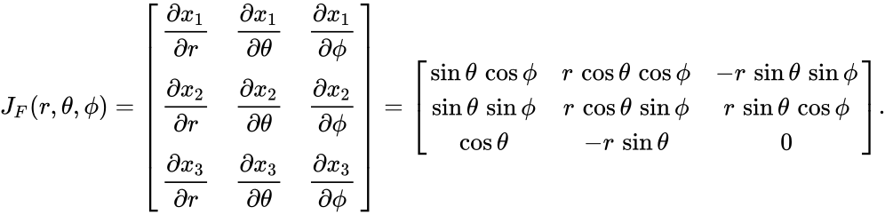 {\displaystyle J_{F}(r,\theta ,\phi )={\begin{bmatrix}{\dfrac {\partial x_{1}}{\partial r}}&{\dfrac {\partial x_{1}}{\partial \theta }}&{\dfrac {\partial x_{1}}{\partial \phi }}\\[3pt]{\dfrac {\partial x_{2}}{\partial r}}&{\dfrac {\partial x_{2}}{\partial \theta }}&{\dfrac {\partial x_{2}}{\partial \phi }}\\[3pt]{\dfrac {\partial x_{3}}{\partial r}}&{\dfrac {\partial x_{3}}{\partial \theta }}&{\dfrac {\partial x_{3}}{\partial \phi }}\\\end{bmatrix}}={\begin{bmatrix}\sin \theta \,\cos \phi &r\,\cos \theta \,\cos \phi &-r\,\sin \theta \,\sin \phi \\\sin \theta \,\sin \phi &r\,\cos \theta \,\sin \phi &r\,\sin \theta \,\cos \phi \\\cos \theta &-r\,\sin \theta &0\end{bmatrix}}.}