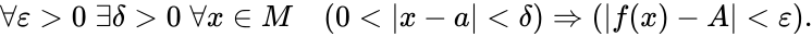 {\displaystyle \forall \varepsilon >0\;\exists \delta >0\;\forall x\in M\quad (0< x-a <\delta )\Rightarrow ( f(x)-A <\varepsilon ).}