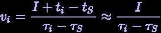 {\displaystyle \definecolor {GGG}{rgb}{0.5019607843137255,0.5019607843137255,0.5019607843137255}\definecolor {Spectralviolet}{rgb}{0.792156862745098,0.6862745098039216,1}\pagecolor {GGG}\color {Spectralviolet}v_{i}={\frac {I+t_{i}-t_{S}}{\tau _{i}-\tau _{S}}}\approx {\frac {I}{\tau _{i}-\tau _{S}}}}