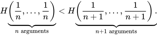 {\displaystyle H\underbrace {\left({\frac {1}{n}},\ldots ,{\frac {1}{n}}\right)} _{n\ \mathrm {arguments} }<H\underbrace {\left({\frac {1}{n+1}},\ldots ,{\frac {1}{n+1}}\right).} _{n+1\ \mathrm {arguments} }}