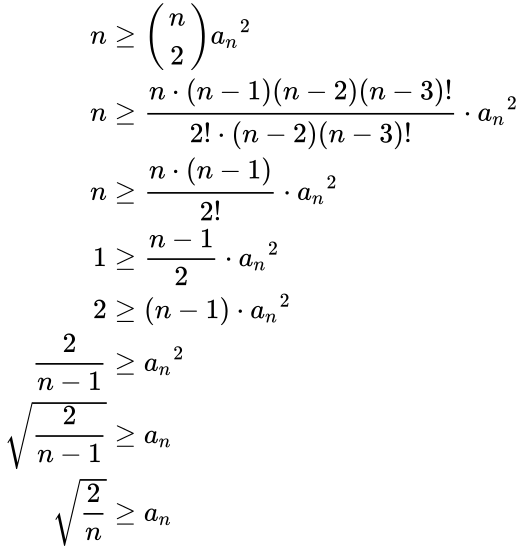 {\displaystyle {\begin{aligned}n&\geq {\begin{pmatrix}n\\2\end{pmatrix}}{a_{n}}^{2}\\n&\geq {\frac {n\cdot (n-1)(n-2)(n-3)!}{2!\cdot (n-2)(n-3)!}}\cdot {a_{n}}^{2}\\n&\geq {\frac {n\cdot (n-1)}{2!}}\cdot {a_{n}}^{2}\\1&\geq {\frac {n-1}{2}}\cdot {a_{n}}^{2}\\2&\geq (n-1)\cdot {a_{n}}^{2}\\{\frac {2}{n-1}}&\geq {a_{n}}^{2}\\{\sqrt {\frac {2}{n-1}}}&\geq a_{n}\\{\sqrt {\frac {2}{n}}}&\geq a_{n}\end{aligned}}}
