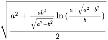 {\displaystyle {\sqrt {\frac {a^{2}+{\frac {ab^{2}}{\sqrt {a^{2}-b^{2}}}}\ln {({\frac {a+{\sqrt {a^{2}-b^{2}}}}{b}})}}{2}}}\,\!}