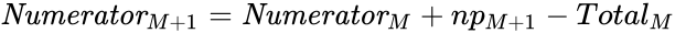 {\displaystyle {\textit {Numerator}}_{M+1}={\textit {Numerator}}_{M}+np_{M+1}-Total_{M}}