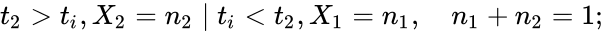 {\displaystyle t_{2}>t_{i},X_{2}=n_{2}\mid t_{i}<t_{2},X_{1}=n_{1},\quad n_{1}+n_{2}=1;}