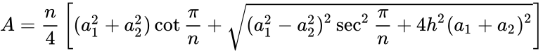 {\displaystyle A={\frac {n}{4}}\left[(a_{1}^{2}+a_{2}^{2})\cot {\frac {\pi }{n}}+{\sqrt {(a_{1}^{2}-a_{2}^{2})^{2}\sec ^{2}{\frac {\pi }{n}}+4h^{2}(a_{1}+a_{2})^{2}}}\right]}
