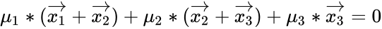 {\displaystyle \mu _{1}*({\vec {x_{1}}}+{\vec {x_{2}}})+\mu _{2}*({\vec {x_{2}}}+{\vec {x_{3}}})+\mu _{3}*{\vec {x_{3}}}=0}